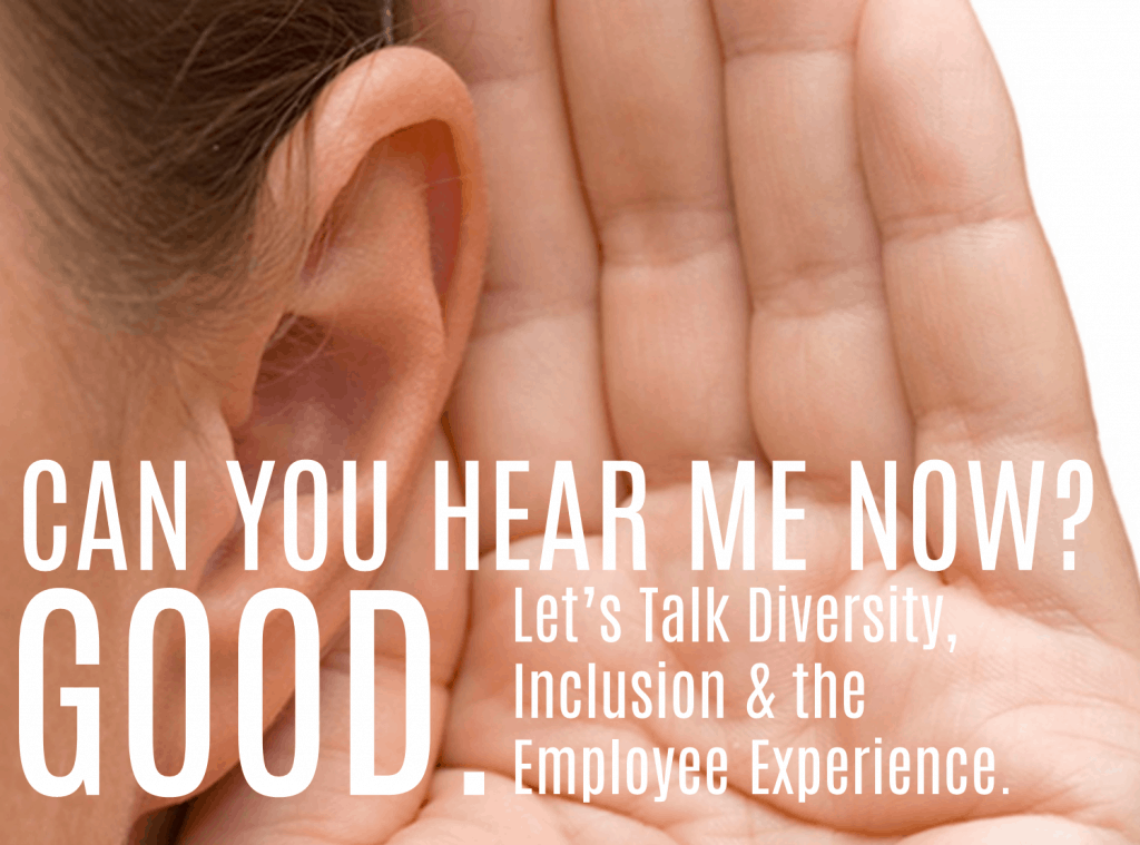 Can You Hear Me Now? Good. Let's Talk Diversity, Inclusion & The Employee Experience